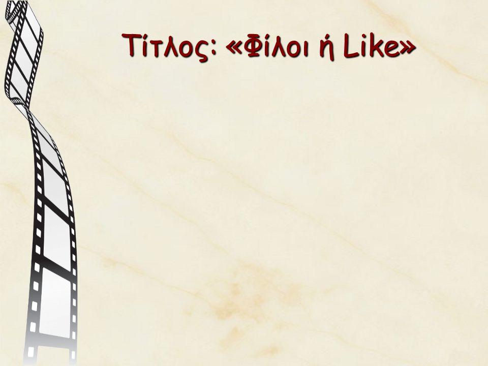 Τίτλος: «Φίλοι ή Like»