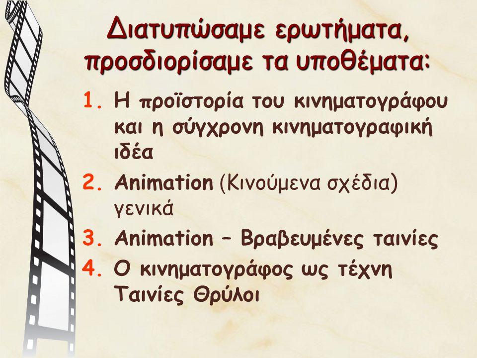 Διατυπώσαμε ερωτήματα, προσδιορίσαμε τα υποθέματα: 1.Η προϊστορία του κινηματογράφου και η σύγχρονη κινηματογραφική ιδέα 2.Animation ( Κινούμενα σχέδια) γενικά 3.Animation – Βραβευμένες ταινίες 4.Ο κινηματογράφος ως τέχνη Ταινίες Θρύλοι