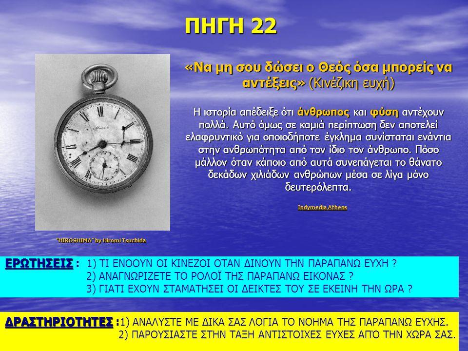 ΠΗΓΗ 22 «Να μη σου δώσει ο Θεός όσα μπορείς να αντέξεις» (Κινέζικη ευχή) H ιστορία απέδειξε ότι άνθρωπος και φύση αντέχουν πολλά. Αυτό όμως σε καμιά π