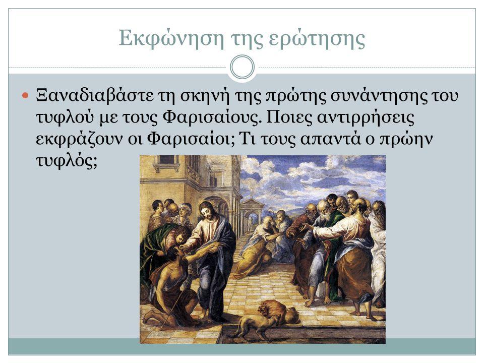 Εκφώνηση της ερώτησης Ξαναδιαβάστε τη σκηνή της πρώτης συνάντησης του τυφλού με τους Φαρισαίους. Ποιες αντιρρήσεις εκφράζουν οι Φαρισαίοι; Τι τους απα
