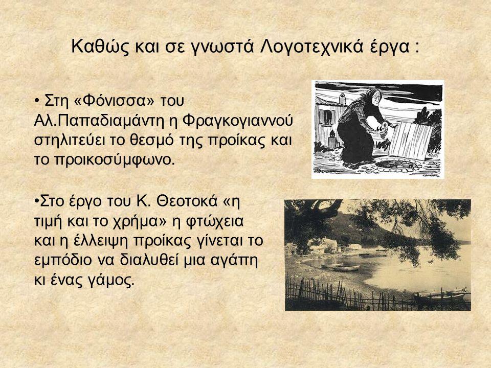 Καθώς και σε γνωστά Λογοτεχνικά έργα : Στη «Φόνισσα» του Αλ.Παπαδιαμάντη η Φραγκογιαννού στηλιτεύει το θεσμό της προίκας και το προικοσύμφωνο. Στο έργ