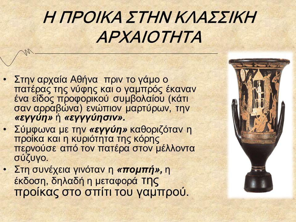 Η ΠΡΟΙΚΑ ΣΤΗΝ ΚΛΑΣΣΙΚΗ ΑΡΧΑΙΟΤΗΤΑ Στην αρχαία Αθήνα πριν το γάμο ο πατέρας της νύφης και ο γαμπρός έκαναν ένα είδος προφορικού συμβολαίου (κάτι σαν αρραβώνα) ενώπιον μαρτύρων, την «εγγύη» ή «εγγγύησιν».