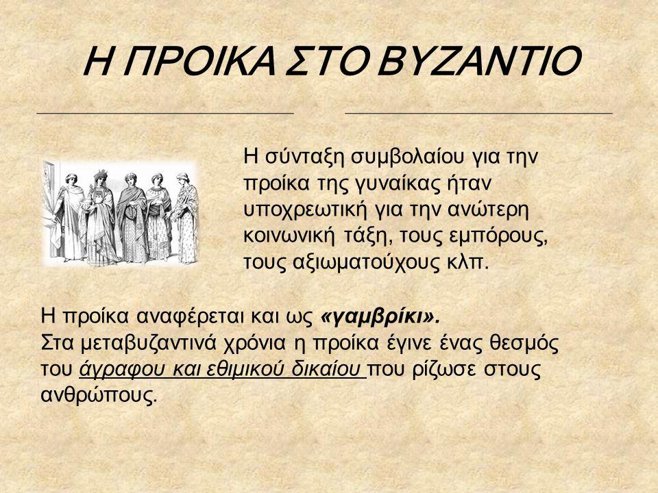 Η ΠΡΟΙΚΑ ΣΤΟ ΒΥΖΑΝΤΙΟ Η σύνταξη συμβολαίου για την προίκα της γυναίκας ήταν υποχρεωτική για την ανώτερη κοινωνική τάξη, τους εμπόρους, τους αξιωματούχους κλπ.