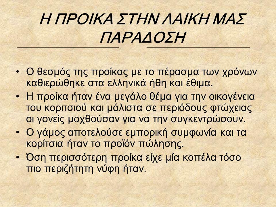 Η ΠΡΟΙΚΑ ΣΤΗΝ ΛΑΙΚΗ ΜΑΣ ΠΑΡΑΔΟΣΗ Ο θεσμός της προίκας με το πέρασμα των χρόνων καθιερώθηκε στα ελληνικά ήθη και έθιμα. Η προίκα ήταν ένα μεγάλο θέμα γ