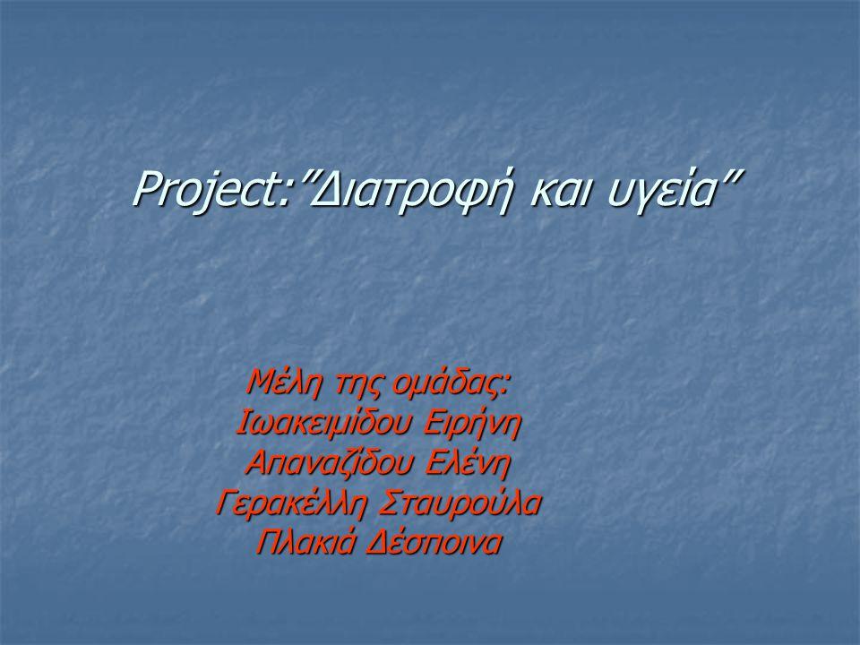 "Project:""Διατροφή και υγεία"" Μέλη της ομάδας: Ιωακειμίδου Ειρήνη Απαναζίδου Ελένη Γερακέλλη Σταυρούλα Πλακιά Δέσποινα"