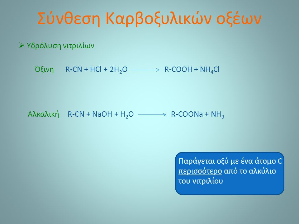 Σύνθεση Καρβοξυλικών οξέων  Υδρόλυση νιτριλίων R-CN + HCl + 2H 2 O R-COOH + NH 4 Cl R-CN + NaOH + H 2 O R-COONa + NH 3 Όξινη Αλκαλική Παράγεται οξύ με ένα άτομο C περισσότερο από το αλκύλιο του νιτριλίου