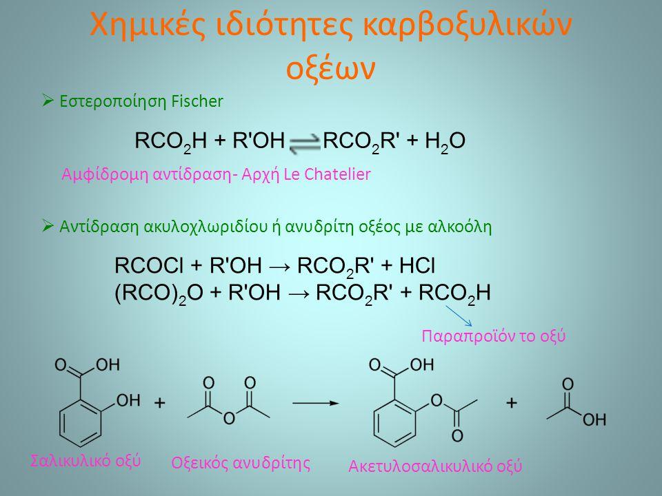 Χημικές ιδιότητες καρβοξυλικών οξέων  Εστεροποίηση Fischer RCO 2 H + R OH RCO 2 R + H 2 O Αμφίδρομη αντίδραση- Αρχή Le Chatelier RCOCl + R OH → RCO 2 R + HCl (RCO) 2 O + R OH → RCO 2 R + RCO 2 H  Αντίδραση ακυλοχλωριδίου ή ανυδρίτη οξέος με αλκοόλη Παραπροϊόν το οξύ Ακετυλοσαλικυλικό οξύ Σαλικυλικό οξύ Οξεικός ανυδρίτης