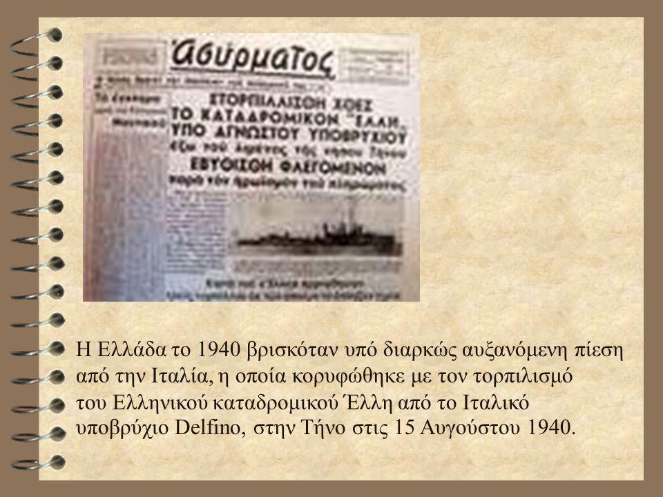 H Ελλάδα το 1940 βρισκόταν υπό διαρκώς αυξανόμενη πίεση από την Ιταλία, η οποία κορυφώθηκε με τον τορπιλισμό του Ελληνικού καταδρομικού Έλλη από το Ιτ