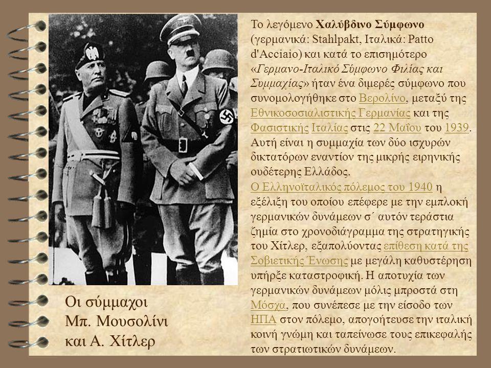 Οι σύμμαχοι Μπ. Μουσολίνι και Α. Χίτλερ Το λεγόμενο Χαλύβδινο Σύμφωνο (γερμανικά: Stahlpakt, Ιταλικά: Patto d'Acciaio) και κατά το επισημότερο «Γερμαν