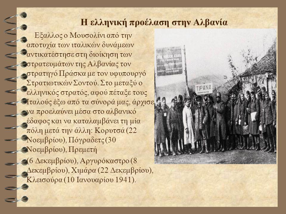 Η ελληνική προέλαση στην Αλβανία Εξαλλος ο Μουσολίνι από την αποτυχία των ιταλικών δυνάμεων αντικατέστησε στη διοίκηση των στρατευμάτων της Αλβανίας τ