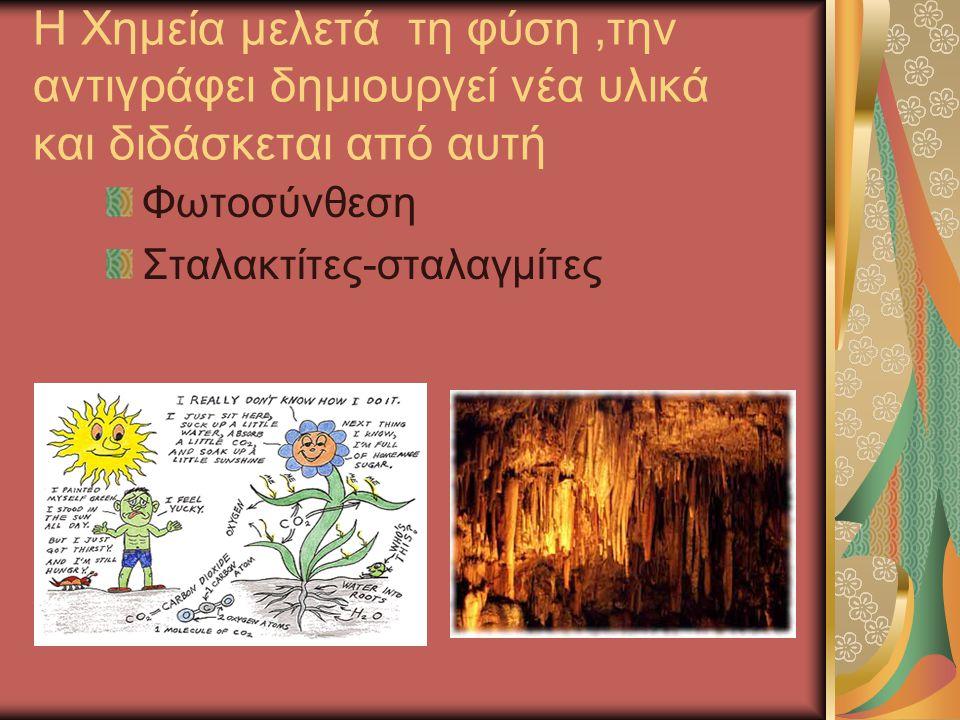 Η Χημεία μελετά τη φύση,την αντιγράφει δημιουργεί νέα υλικά και διδάσκεται από αυτή Φωτοσύνθεση Σταλακτίτες-σταλαγμίτες