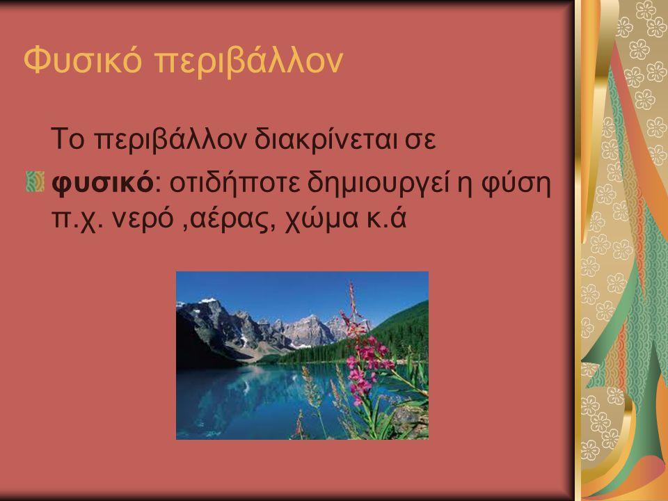 Φυσικό περιβάλλον Το περιβάλλον διακρίνεται σε φυσικό: οτιδήποτε δημιουργεί η φύση π.χ. νερό,αέρας, χώμα κ.ά