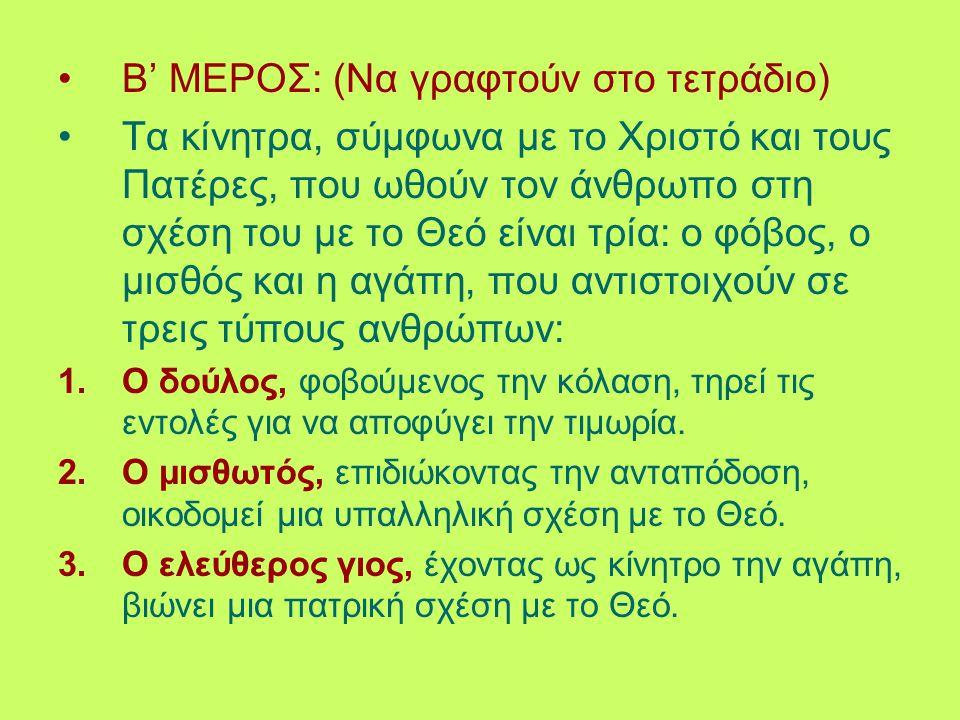 Β' ΜΕΡΟΣ: (Να γραφτούν στο τετράδιο) Τα κίνητρα, σύμφωνα με το Χριστό και τους Πατέρες, που ωθούν τον άνθρωπο στη σχέση του με το Θεό είναι τρία: ο φό
