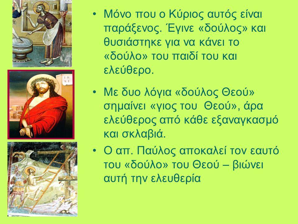 Μόνο που ο Κύριος αυτός είναι παράξενος. Έγινε «δούλος» και θυσιάστηκε για να κάνει το «δούλο» του παιδί του και ελεύθερο. Με δυο λόγια «δούλος Θεού»