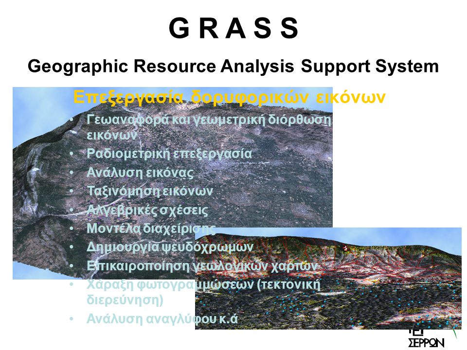 Επεξεργασία δορυφορικών εικόνων G R A S S Geographic Resource Analysis Support System Γεωαναφορά και γεωμετρική διόρθωση εικόνων Ραδιομετρική επεξεργασία Ανάλυση εικόνας Ταξινόμηση εικόνων Αλγεβρικές σχέσεις Μοντέλα διαχείρισης Δημιουργία ψευδόχρωμων Επικαιροποίηση γεωλογικών χαρτών Χάραξη φωτογραμμώσεων (τεκτονική διερεύνηση) Ανάλυση αναγλύφου κ.ά