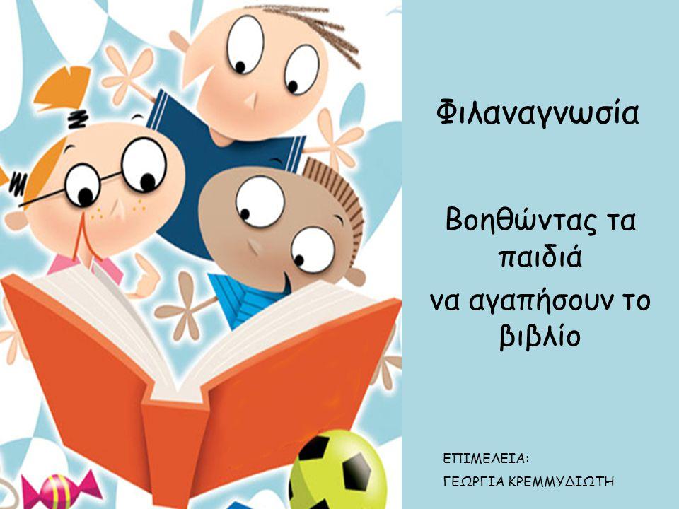 Φιλαναγνωσία Βοηθώντας τα παιδιά να αγαπήσουν το βιβλίο ΕΠΙΜΕΛΕΙΑ: ΓΕΩΡΓΙΑ ΚΡΕΜΜΥΔΙΩΤΗ