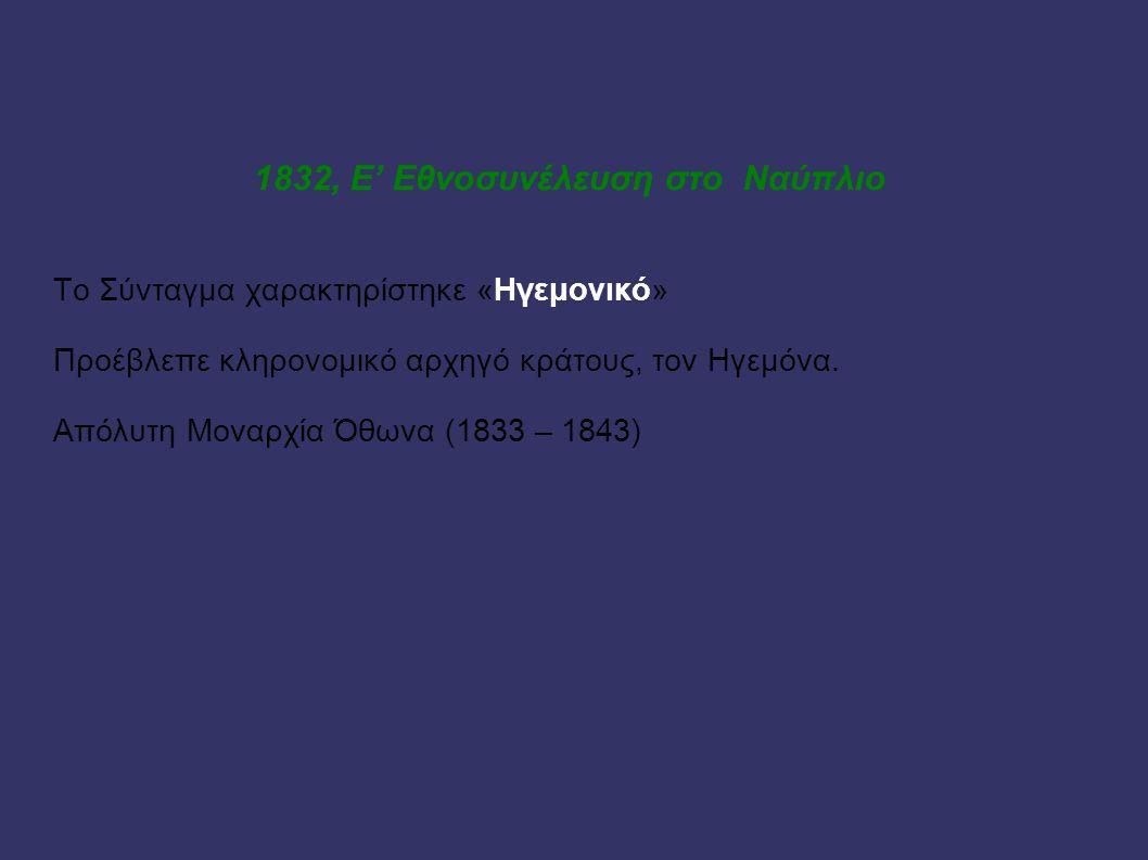 1832, Ε' Εθνοσυνέλευση στο Ναύπλιο Το Σύνταγμα χαρακτηρίστηκε «Ηγεμονικό» Προέβλεπε κληρονομικό αρχηγό κράτους, τον Ηγεμόνα. Απόλυτη Μοναρχία Όθωνα (1