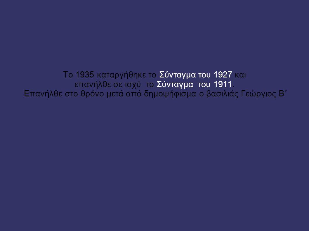 Το 1935 καταργήθηκε το Σύνταγμα του 1927 και επανήλθε σε ισχύ το Σύνταγμα του 1911. Επανήλθε στο θρόνο μετά από δημοψήφισμα ο βασιλιάς Γεώργιος Β΄