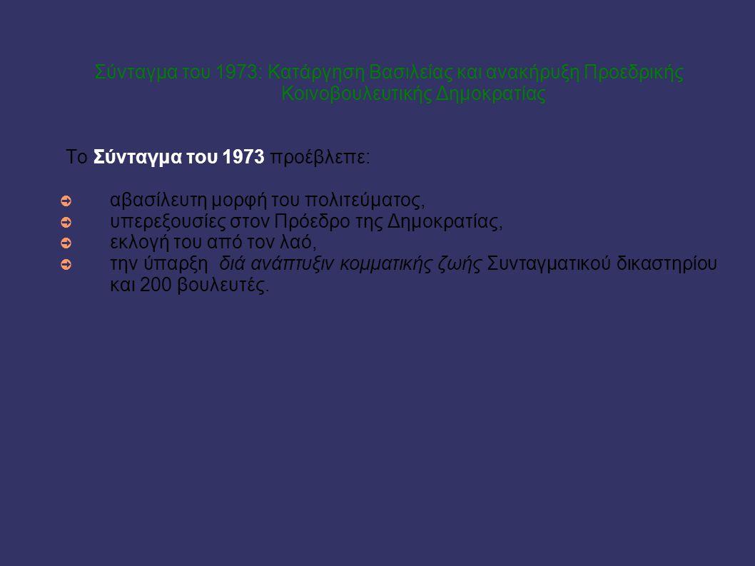 Σύνταγμα του 1973: Κατάργηση Βασιλείας και ανακήρυξη Προεδρικής Κοινοβουλευτικής Δημοκρατίας Το Σύνταγμα του 1973 προέβλεπε: ➲ αβασίλευτη μορφή του πο