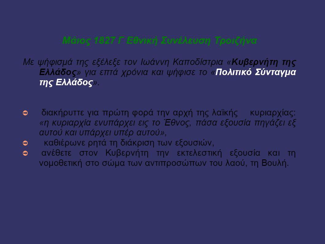 Μάιος 1827 Γ Εθνική Συνέλευση Τροιζήνα Με ψήφισμά της εξέλεξε τον Ιωάννη Καποδίστρια «Κυβερνήτη της Ελλάδος» για επτά χρόνια και ψήφισε το «Πολιτικό Σ