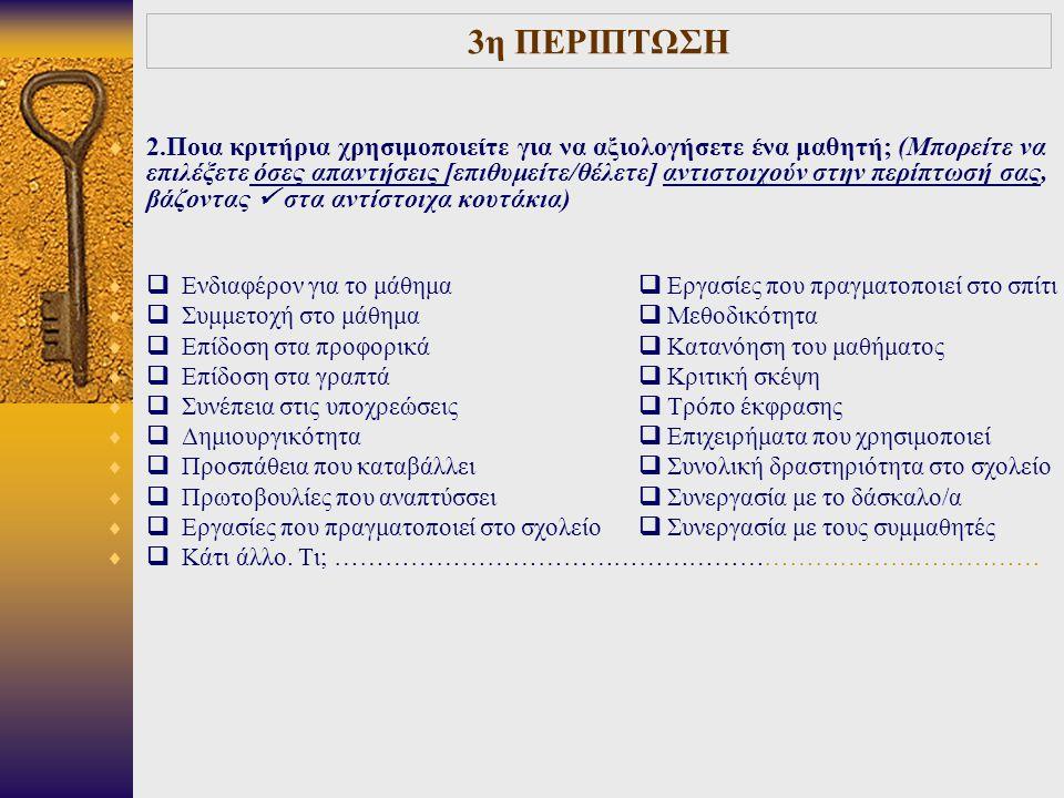 3η ΠΕΡΙΠΤΩΣΗ  2.Ποια κριτήρια χρησιμοποιείτε για να αξιολογήσετε ένα μαθητή; (Μπορείτε να επιλέξετε όσες απαντήσεις [επιθυμείτε/θέλετε] αντιστοιχούν