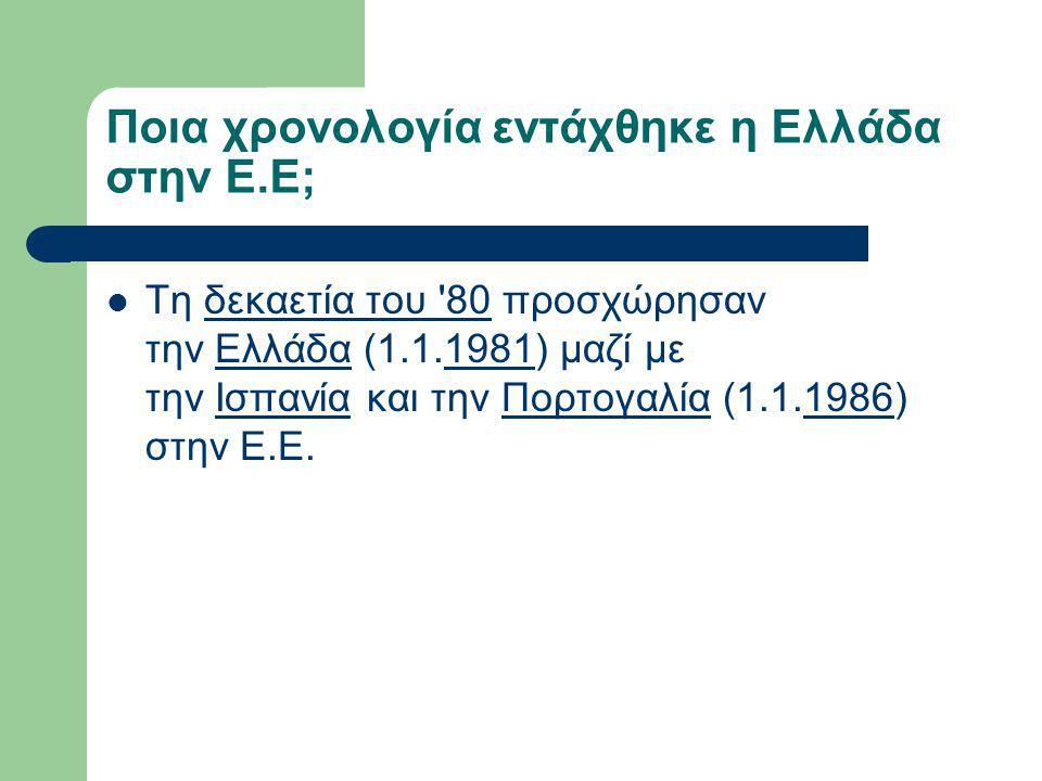 Ποια χρονολογία εντάχθηκε η Ελλάδα στην Ε.Ε; Τη δεκαετία του 80 προσχώρησαν την Ελλάδα (1.1.1981) μαζί με την Ισπανία και την Πορτογαλία (1.1.1986) στην Ε.Ε.δεκαετία του 80Ελλάδα1981ΙσπανίαΠορτογαλία1986