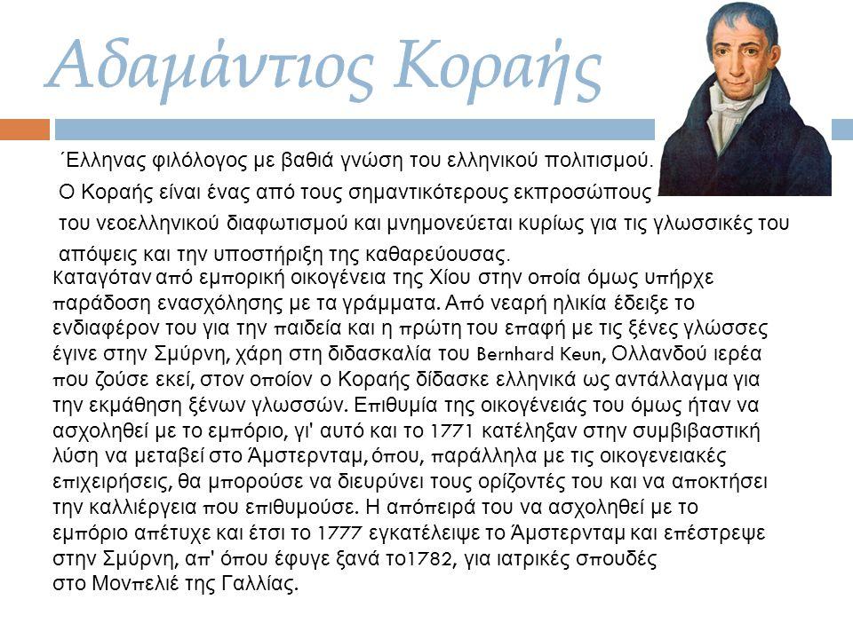 ΄Ελληνας φιλόλογος με βαθιά γνώση του ελληνικού πολιτισμού. Ο Κοραής είναι ένας από τους σημαντικότερους εκπροσώπους του νεοελληνικού διαφωτισμού και