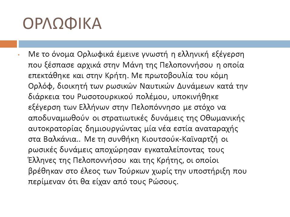 ΟΡΛΩΦΙΚΑ Με το όνομα Ορλωφικά έμεινε γνωστή η ελληνική εξέγερση που ξέσπασε αρχικά στην Μάνη της Πελοποννήσου η οποία επεκτάθηκε και στην Κρήτη. Με πρ