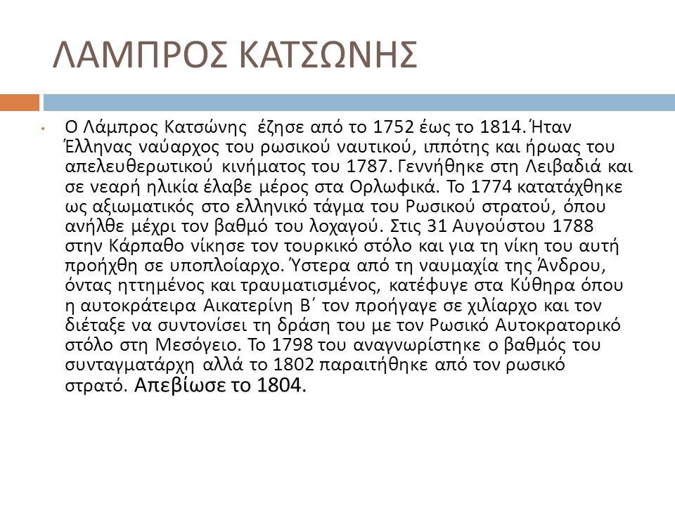 ΛΑΜΠΡΟΣ ΚΑΤΣΩΝΗΣ Ο Λάμπρος Κατσώνης έζησε από το 1752 έως το 1814. Ήταν Έλληνας ναύαρχος του ρωσικού ναυτικού, ιππότης και ήρωας του απελευθερωτικού κ