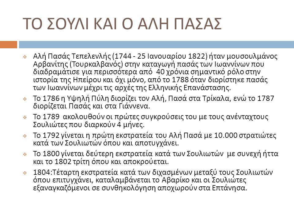 ΤΟ ΣΟΥΛΙ ΚΑΙ Ο ΑΛΗ ΠΑΣΑΣ  Αλή Πασάς Τεπελενλής (1744 - 25 Ιανουαρίου 1822) ήταν μουσουλμάνος Αρβανίτης ( Τουρκαλβανός ) στην καταγωγή πασάς των Ιωανν