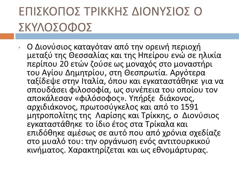 ΕΠΙΣΚΟΠΟΣ ΤΡΙΚΚΗΣ ΔΙΟΝΥΣΙΟΣ Ο ΣΚΥΛΟΣΟΦΟΣ Ο Διονύσιος καταγόταν από την ορεινή περιοχή μεταξύ της Θεσσαλίας και της Ηπείρου ενώ σε ηλικία περίπου 20 ετ