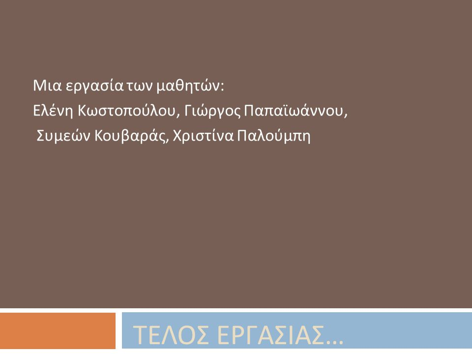 ΤΕΛΟΣ ΕΡΓΑΣΙΑΣ … Μια εργασία των μαθητών : Ελένη Κωστοπούλου, Γιώργος Παπαϊωάννου, Συμεών Κουβαράς, Χριστίνα Παλούμπη