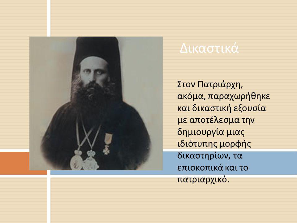 Στον Πατριάρχη, ακόμα, παραχωρήθηκε και δικαστική εξουσία με αποτέλεσμα την δημιουργία μιας ιδιότυπης μορφής δικαστηρίων, τα επισκοπικά και το πατριαρ