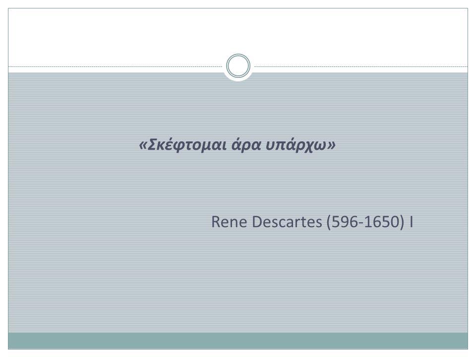 «Σκέφτομαι άρα υπάρχω» Rene Descartes (596-1650) I