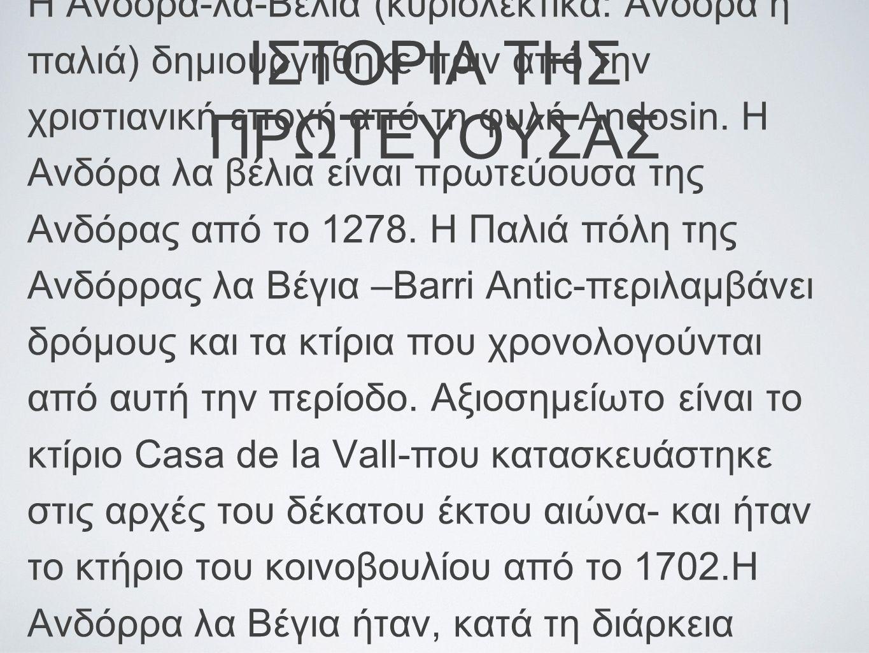 ΙΣΤΟΡΙΑ ΤΗΣ ΠΡΩΤΕΥΟΥΣΑΣ Η Άνδορα-λα-Βέλια (κυριολεκτικα: Ανδόρα η παλιά) δημιουργήθηκε πριν από την χριστιανική εποχή από τη φυλή Andosin. Η Ανδόρα λα