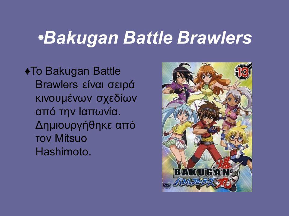Bakugan Battle Brawlers ♦To Bakugan Battle Brawlers είναι σειρά κινουμένων σχεδίων από την Ιαπωνία.