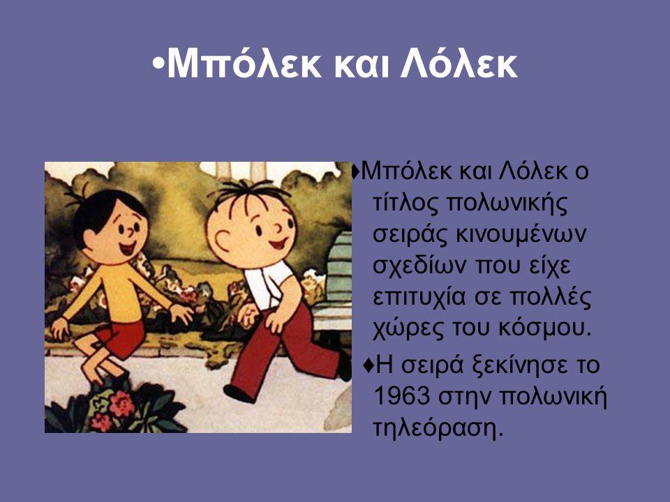 Μπόλεκ και Λόλεκ ♦Μπόλεκ και Λόλεκ ο τίτλος πολωνικής σειράς κινουμένων σχεδίων που είχε επιτυχία σε πολλές χώρες του κόσμου.