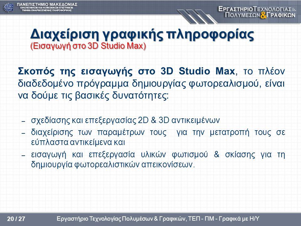 Εργαστήριο Τεχνολογίας Πολυμέσων & Γραφικών, ΤΕΠ - ΠΜ - Γραφικά με Η/Υ 20 / 27 Διαχείριση γραφικής πληροφορίας (Εισαγωγή στο 3D Studio Max) Σκοπός της