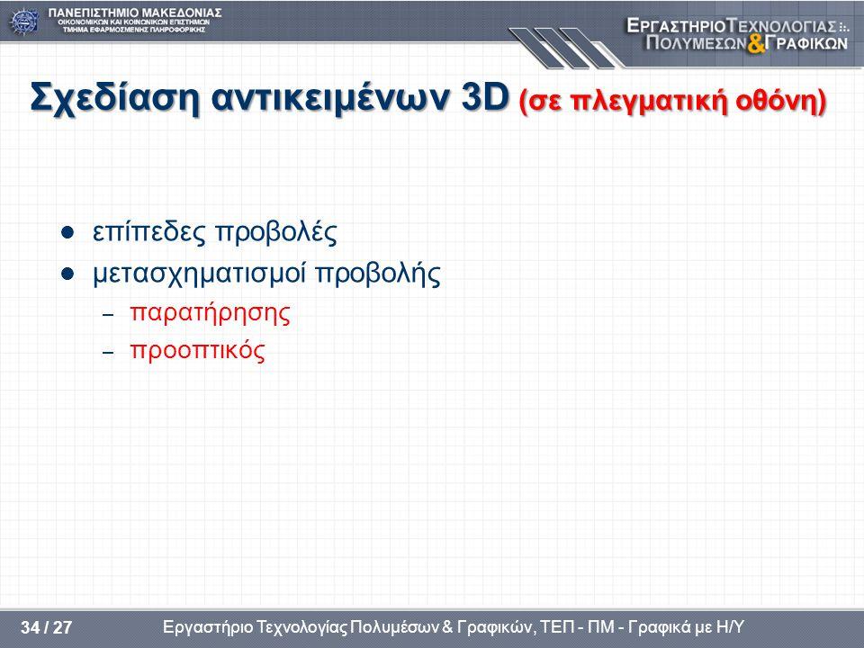 Εργαστήριο Τεχνολογίας Πολυμέσων & Γραφικών, ΤΕΠ - ΠΜ - Γραφικά με Η/Υ 34 / 27 Σχεδίαση αντικειμένων 3D (σε πλεγματική οθόνη) επίπεδες προβολές μετασχ