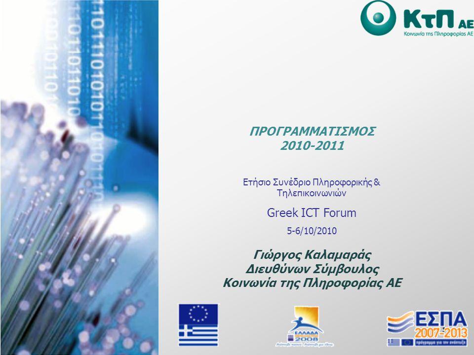 1 Ετήσιο Συνέδριο Πληροφορικής & Τηλεπικοινωνιών Greek ICT Forum 5-6/10/2010 Γιώργος Καλαμαράς Διευθύνων Σύμβουλος Κοινωνία της Πληροφορίας ΑΕ ΠΡΟΓΡΑΜΜΑΤΙΣΜΟΣ 2010-2011