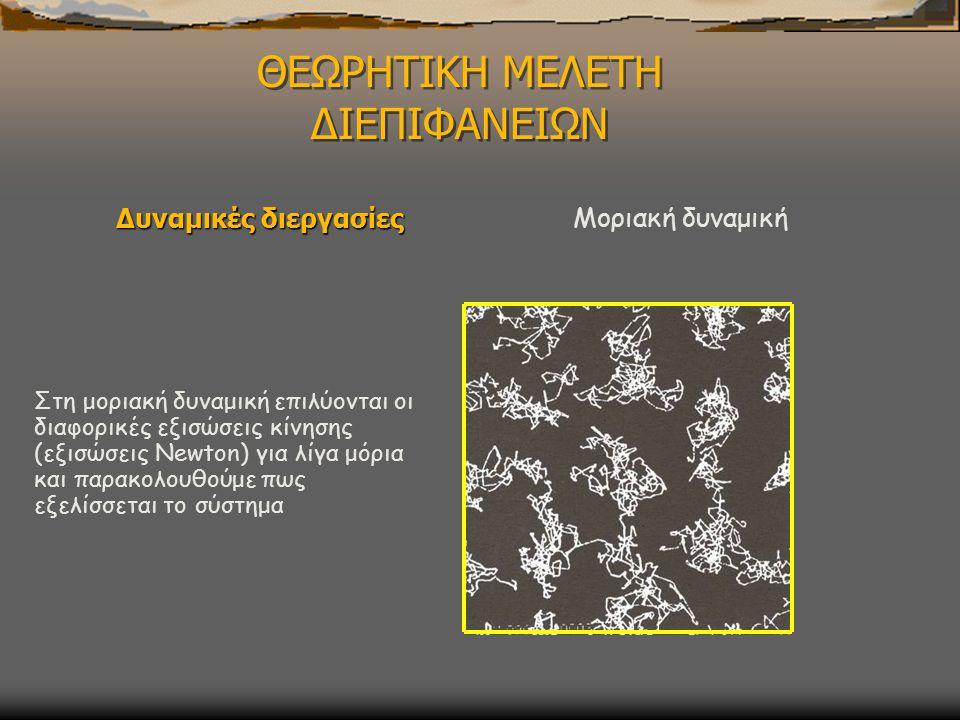 ΘΕΩΡΗΤΙΚΗ ΜΕΛΕΤΗ ΔΙΕΠΙΦΑΝΕΙΩΝ Δυναμικές διεργασίες Μοριακή δυναμική Στη μοριακή δυναμική επιλύονται οι διαφορικές εξισώσεις κίνησης (εξισώσεις Newton) για λίγα μόρια και παρακολουθούμε πως εξελίσσεται το σύστημα