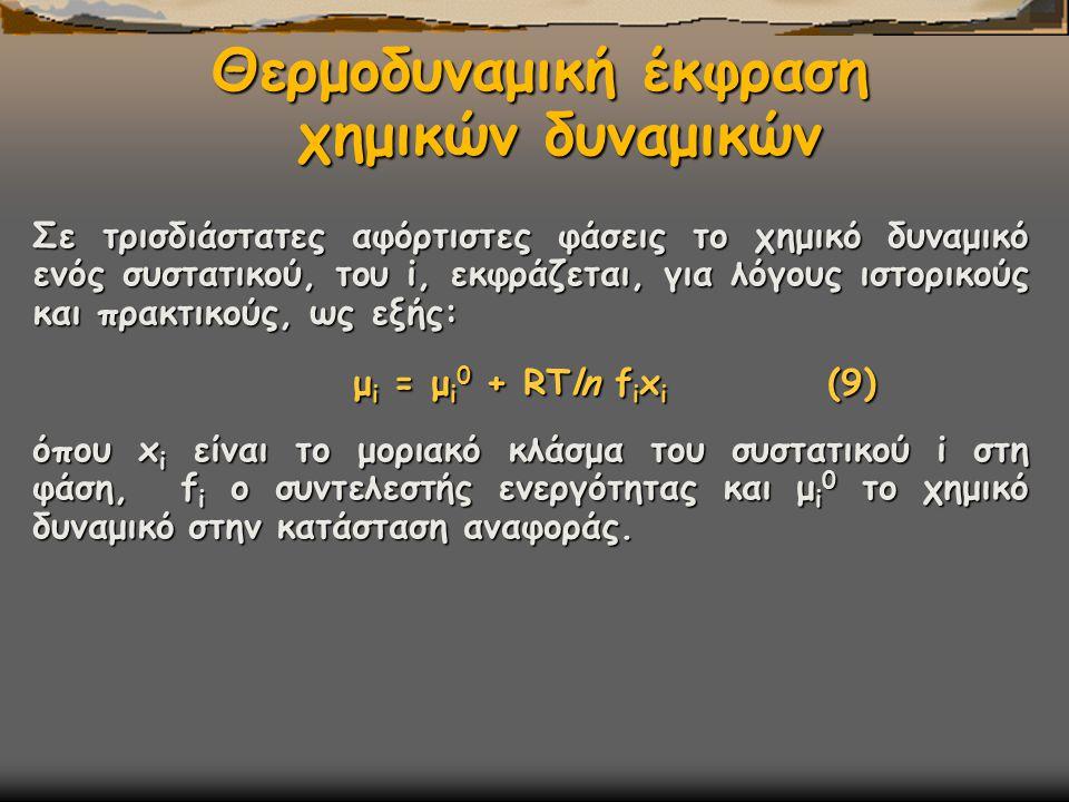 Θερμοδυναμική έκφραση χημικών δυναμικών Σε τρισδιάστατες αφόρτιστες φάσεις το χημικό δυναμικό ενός συστατικού, του i, εκφράζεται, για λόγους ιστορικούς και πρακτικούς, ως εξής: μ i = μ i 0 + RTln f i x i (9) όπου x i είναι το μοριακό κλάσμα του συστατικού i στη φάση, f i ο συντελεστής ενεργότητας και μ i 0 το χημικό δυναμικό στην κατάσταση αναφοράς.