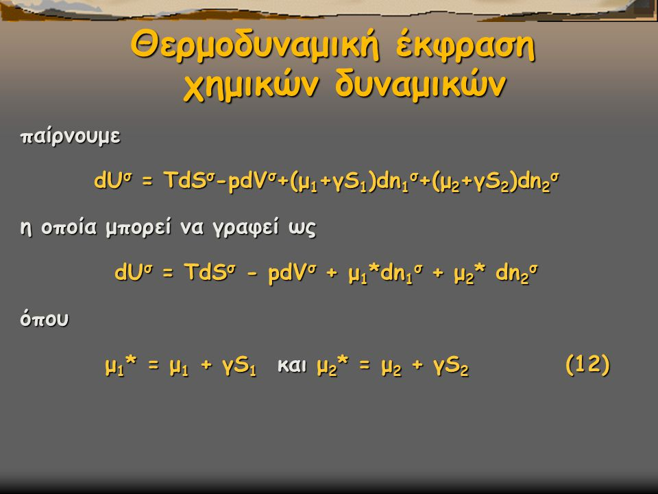 Θερμοδυναμική έκφραση χημικών δυναμικών παίρνουμε dU σ = TdS σ -pdV σ +(μ 1 +γS 1 )dn 1 σ +(μ 2 +γS 2 )dn 2 σ η οποία μπορεί να γραφεί ως dU σ = TdS σ - pdV σ + μ 1 *dn 1 σ + μ 2 * dn 2 σ όπου μ 1 * = μ 1 + γS 1 και μ 2 * = μ 2 + γS 2 (12) μ 1 * = μ 1 + γS 1 και μ 2 * = μ 2 + γS 2 (12)