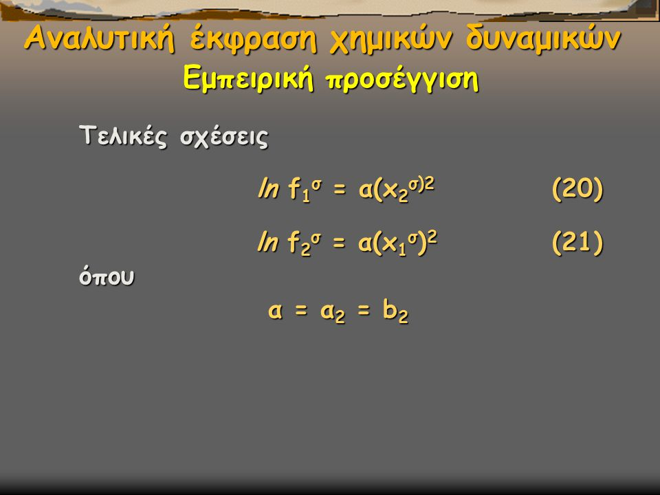 Αναλυτική έκφραση χημικών δυναμικών Τελικές σχέσεις Τελικές σχέσεις ln f 1 σ = α(x 2 σ)2 (20) ln f 1 σ = α(x 2 σ)2 (20) ln f 2 σ = α(x 1 σ ) 2 (21) ln f 2 σ = α(x 1 σ ) 2 (21) όπου όπου α = α 2 = b 2 α = α 2 = b 2 Εμπειρική προσέγγιση