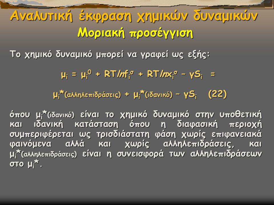 Αναλυτική έκφραση χημικών δυναμικών Το χημικό δυναμικό μπορεί να γραφεί ως εξής: μ i = μ i 0 + RΤlnf i σ + RΤlnx i σ – γS i = μ i = μ i 0 + RΤlnf i σ + RΤlnx i σ – γS i = μ i * (αλληλεπιδράσεις) + μ i * (ιδανικό) – γS i (22) μ i * (αλληλεπιδράσεις) + μ i * (ιδανικό) – γS i (22) όπου μ i * (ιδανικό) είναι το χημικό δυναμικό στην υποθετική και ιδανική κατάσταση όπου η διαφασική περιοχή συμπεριφέρεται ως τρισδιάστατη φάση χωρίς επιφανειακά φαινόμενα αλλά και χωρίς αλληλεπιδράσεις, και μ i * (αλληλεπιδράσεις) είναι η συνεισφορά των αλληλεπιδράσεων στο μ i *.
