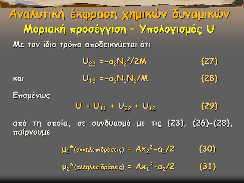 Με τον ίδιο τρόπο αποδεικνύεται ότι U 22 =-a 2 N 2 2 /2Μ (27) U 22 =-a 2 N 2 2 /2Μ (27) και U 12 =-a 3 N 1 N 2 /Μ (28) Επομένως U = U 11 + U 22 + U 12 (29) U = U 11 + U 22 + U 12 (29) από τη οποία, σε συνδυασμό με τις (23), (26)-(28), παίρνουμε μ 1 * (αλληλεπιδράσεις) = Αx 2 2 -a 1 /2 (30) μ 1 * (αλληλεπιδράσεις) = Αx 2 2 -a 1 /2 (30) μ 2 * (αλληλεπιδράσεις) = Αx 1 2 -a 2 /2 (31) μ 2 * (αλληλεπιδράσεις) = Αx 1 2 -a 2 /2 (31) Αναλυτική έκφραση χημικών δυναμικών Μοριακή προσέγγιση – Υπολογισμός U