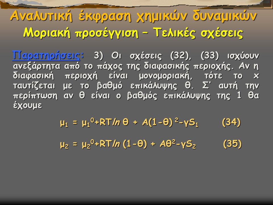 μ 1 = μ 1 0 +RΤln θ + Α(1-θ) 2 -γS 1 (34) μ 2 = μ 2 0 +RΤln (1-θ) + Αθ 2 -γS 2 (35) Αναλυτική έκφραση χημικών δυναμικών Μοριακή προσέγγιση – Τελικές σχέσεις Παρατηρήσεις: 3) Οι σχέσεις (32), (33) ισχύουν ανεξάρτητα από το πάχος της διαφασικής περιοχής.