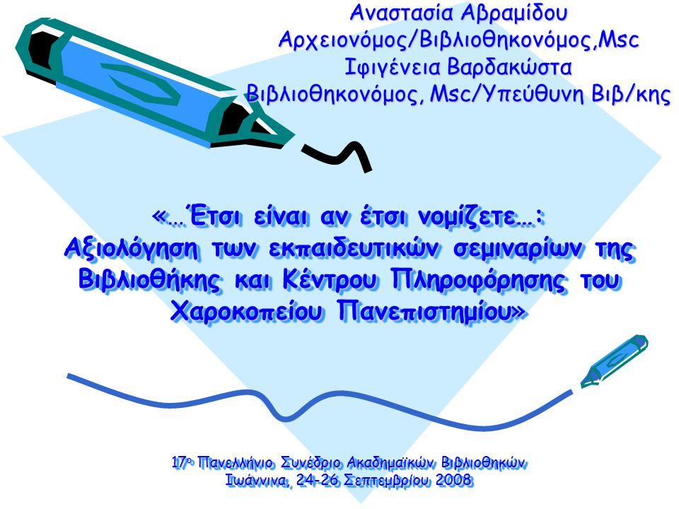 «…Έτσι είναι αν έτσι νομίζετε…: Αξιολόγηση των εκπαιδευτικών σεμιναρίων της Βιβλιοθήκης και Κέντρου Πληροφόρησης του Χαροκοπείου Πανεπιστημίου» 17 ο Πανελλήνιο Συνέδριο Ακαδημαϊκών Βιβλιοθηκών Ιωάννινα, 24-26 Σεπτεμβρίου 2008 Αναστασία Αβραμίδου Αρχειονόμος/Βιβλιοθηκονόμος,Msc Ιφιγένεια Βαρδακώστα Βιβλιοθηκονόμος, Msc/Υπεύθυνη Βιβ/κης