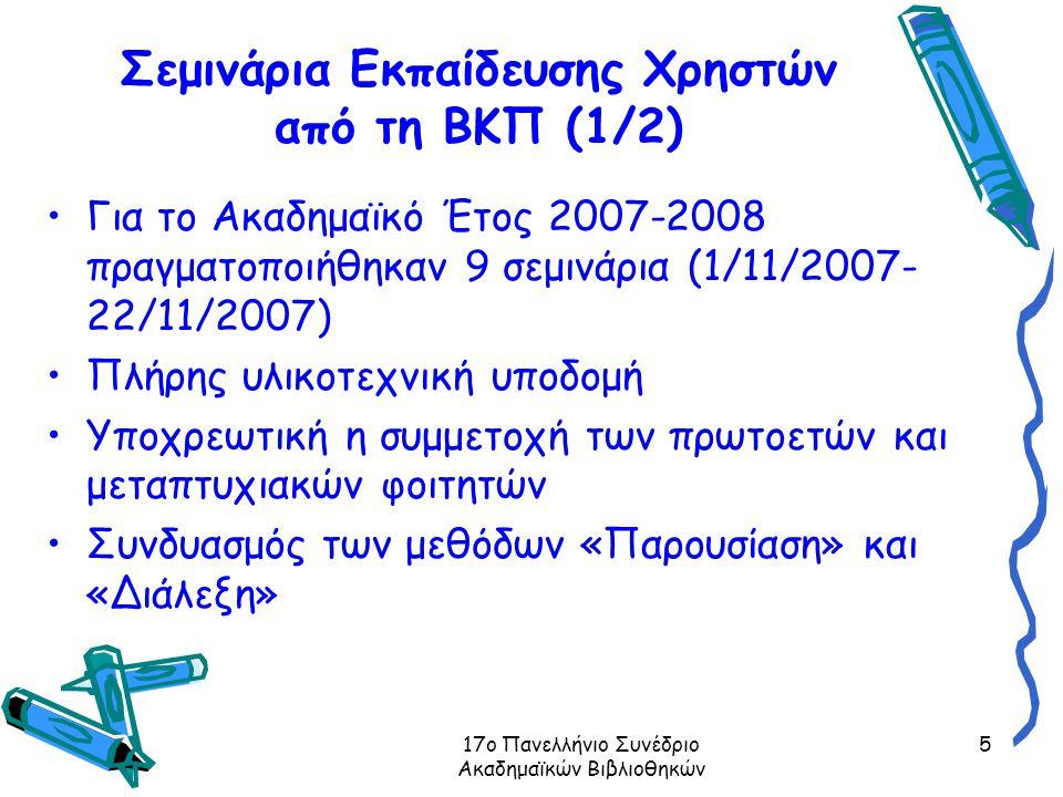 17ο Πανελλήνιο Συνέδριο Ακαδημαϊκών Βιβλιοθηκών 5 Σεμινάρια Εκπαίδευσης Χρηστών από τη ΒΚΠ (1/2) Για το Ακαδημαϊκό Έτος 2007-2008 πραγματοποιήθηκαν 9 σεμινάρια (1/11/2007- 22/11/2007) Πλήρης υλικοτεχνική υποδομή Υποχρεωτική η συμμετοχή των πρωτοετών και μεταπτυχιακών φοιτητών Συνδυασμός των μεθόδων «Παρουσίαση» και «Διάλεξη»