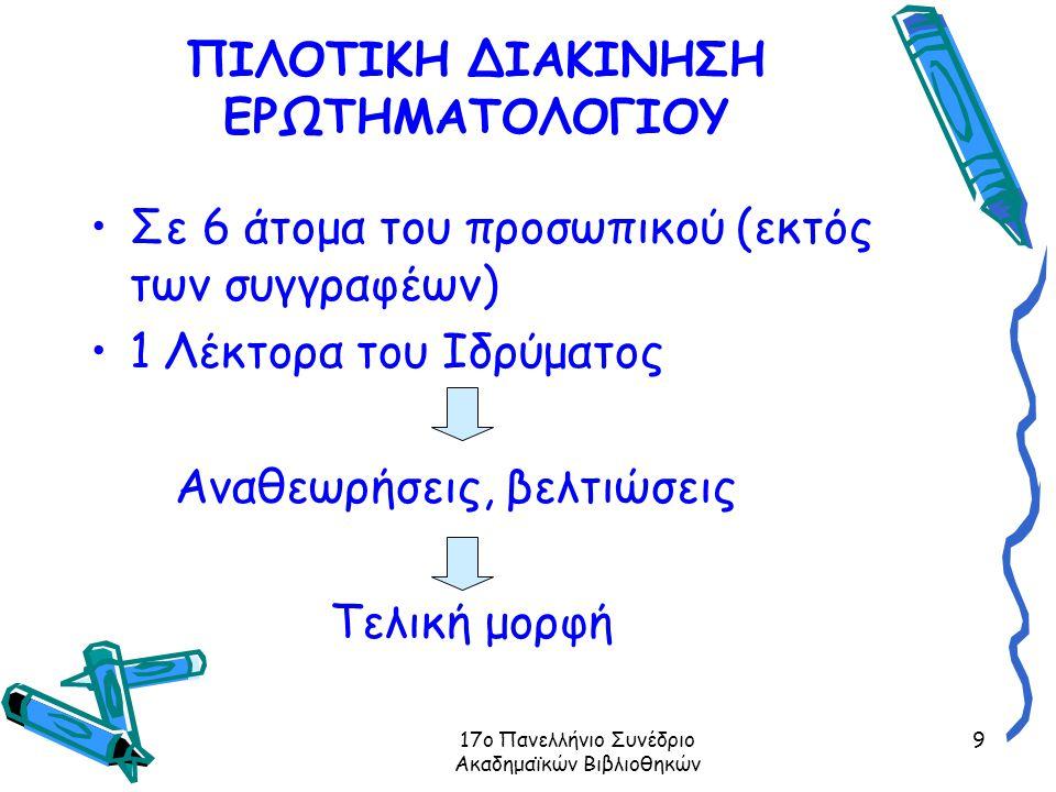17ο Πανελλήνιο Συνέδριο Ακαδημαϊκών Βιβλιοθηκών 9 ΠΙΛΟΤΙΚΗ ΔΙΑΚΙΝΗΣΗ ΕΡΩΤΗΜΑΤΟΛΟΓΙΟΥ Σε 6 άτομα του προσωπικού (εκτός των συγγραφέων) 1 Λέκτορα του Ιδρύματος Αναθεωρήσεις, βελτιώσεις Τελική μορφή